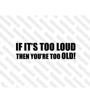 If Its too Loud Then You are too Old